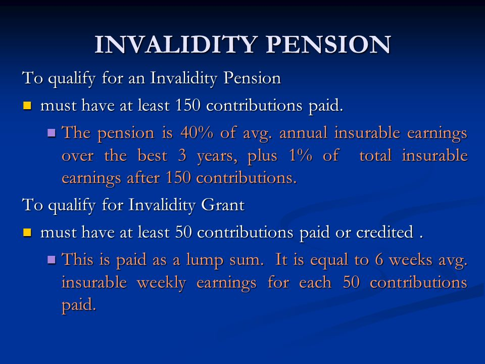 INVALIDITY PENSION To qualify for an Invalidity Pension must have at least 150 contributions paid. must have at least 150 contributions paid. The pens