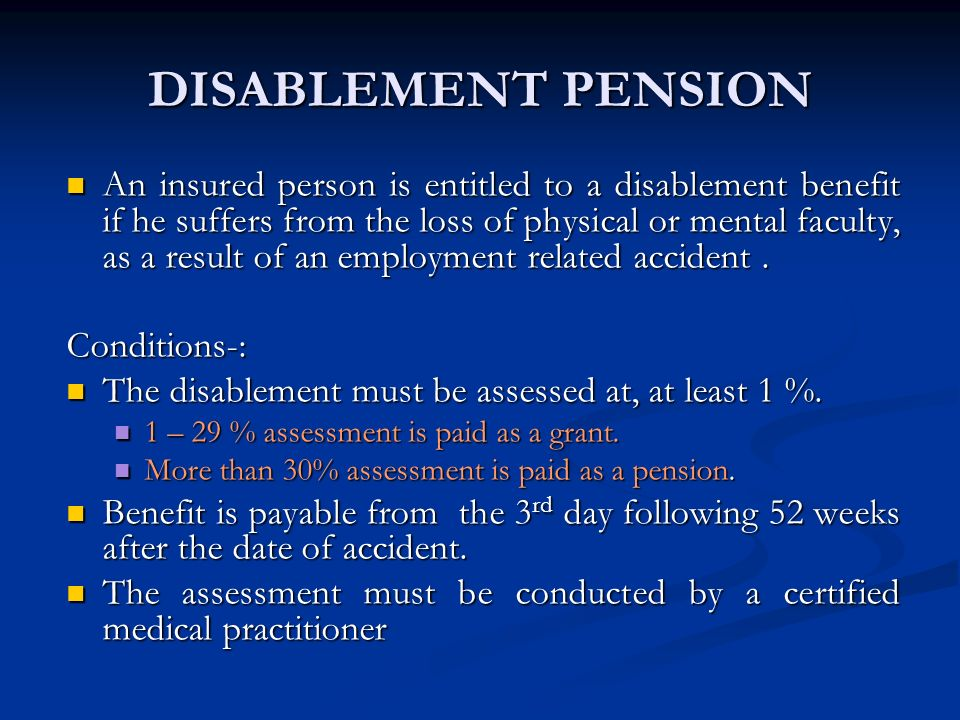 DISABLEMENT PENSION An insured person is entitled to a disablement benefit if he suffers from the loss of physical or mental faculty, as a result of a