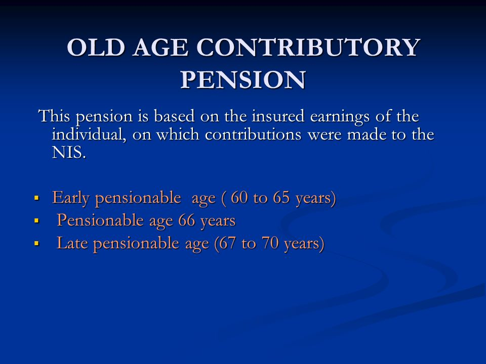 OLD AGE CONTRIBUTORY PENSION This pension is based on the insured earnings of the individual, on which contributions were made to the NIS. This pensio