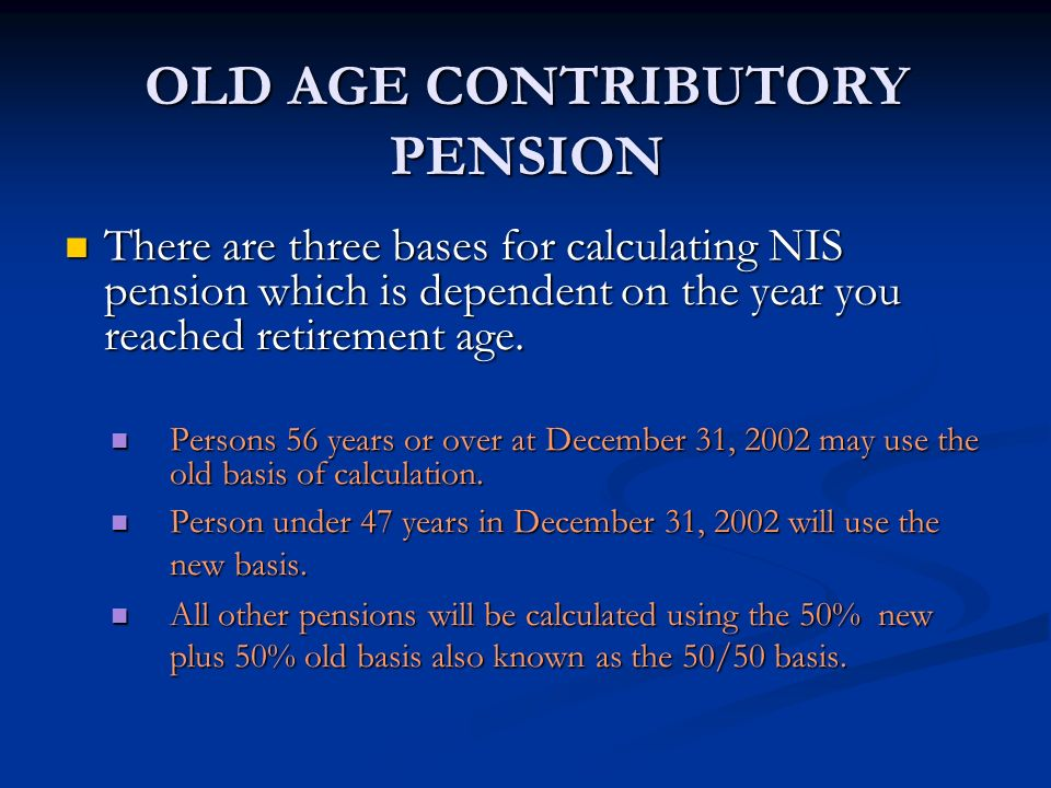 OLD AGE CONTRIBUTORY PENSION There are three bases for calculating NIS pension which is dependent on the year you reached retirement age. There are th