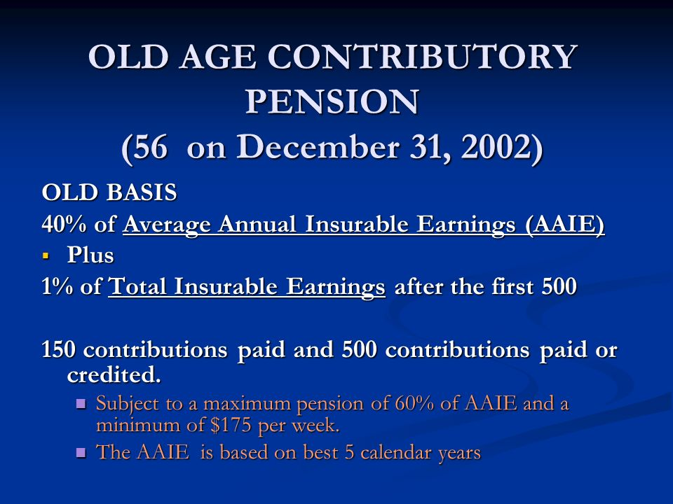 OLD AGE CONTRIBUTORY PENSION (56 on December 31, 2002) OLD BASIS 40% of Average Annual Insurable Earnings (AAIE) Plus Plus 1% of Total Insurable Earni