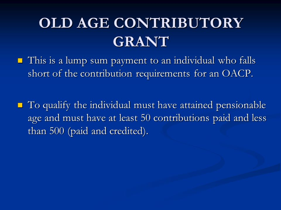 OLD AGE CONTRIBUTORY GRANT This is a lump sum payment to an individual who falls short of the contribution requirements for an OACP. This is a lump su