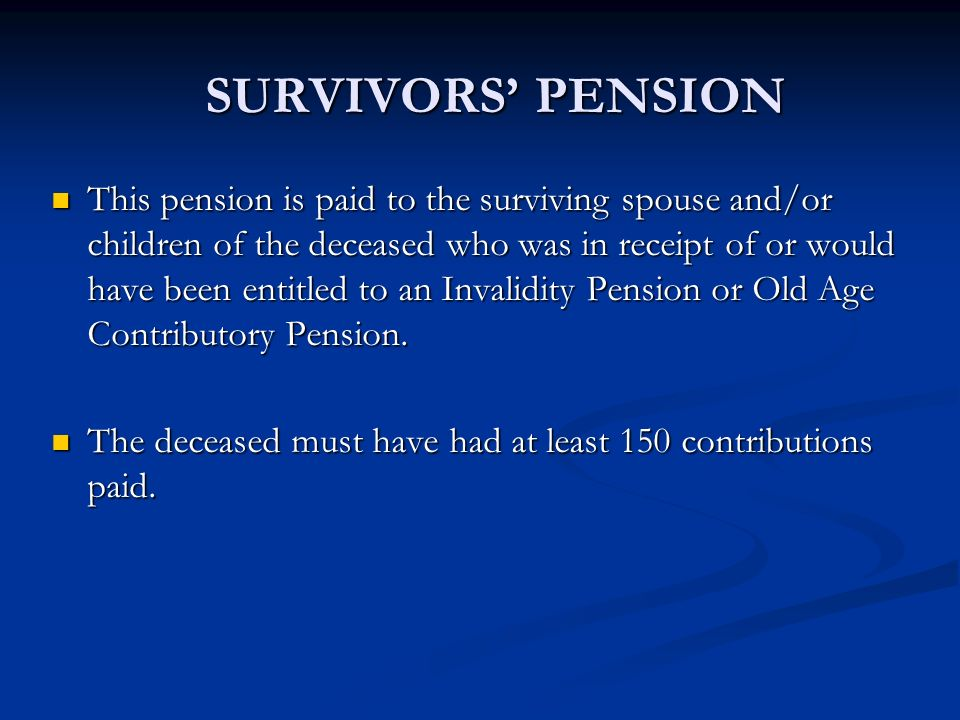 SURVIVORS PENSION This pension is paid to the surviving spouse and/or children of the deceased who was in receipt of or would have been entitled to an
