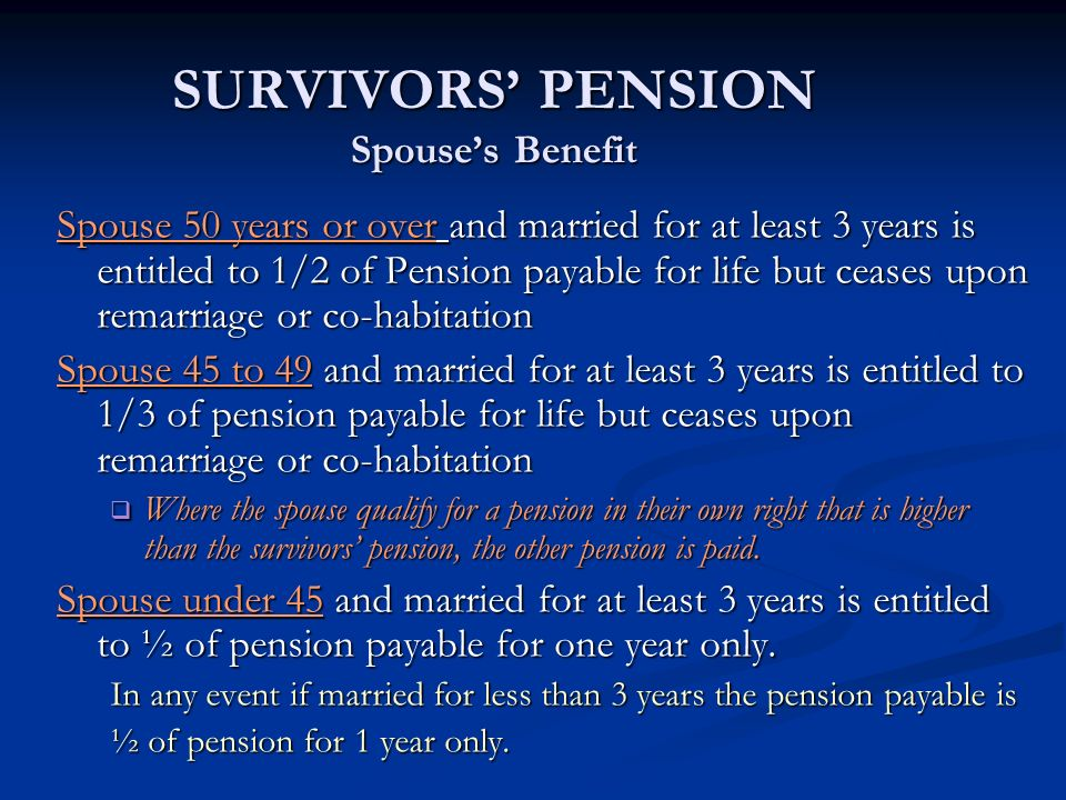 SURVIVORS PENSION Spouses Benefit Spouse 50 years or over and married for at least 3 years is entitled to 1/2 of Pension payable for life but ceases u