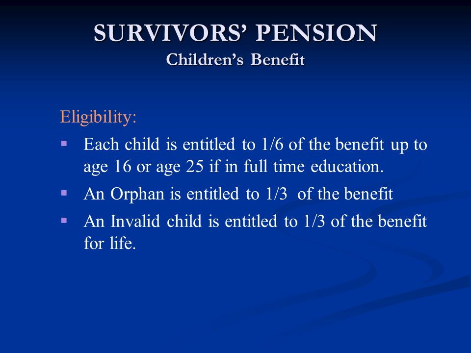 SURVIVORS PENSION Childrens Benefit Eligibility: Each child is entitled to 1/6 of the benefit up to age 16 or age 25 if in full time education. An Orp