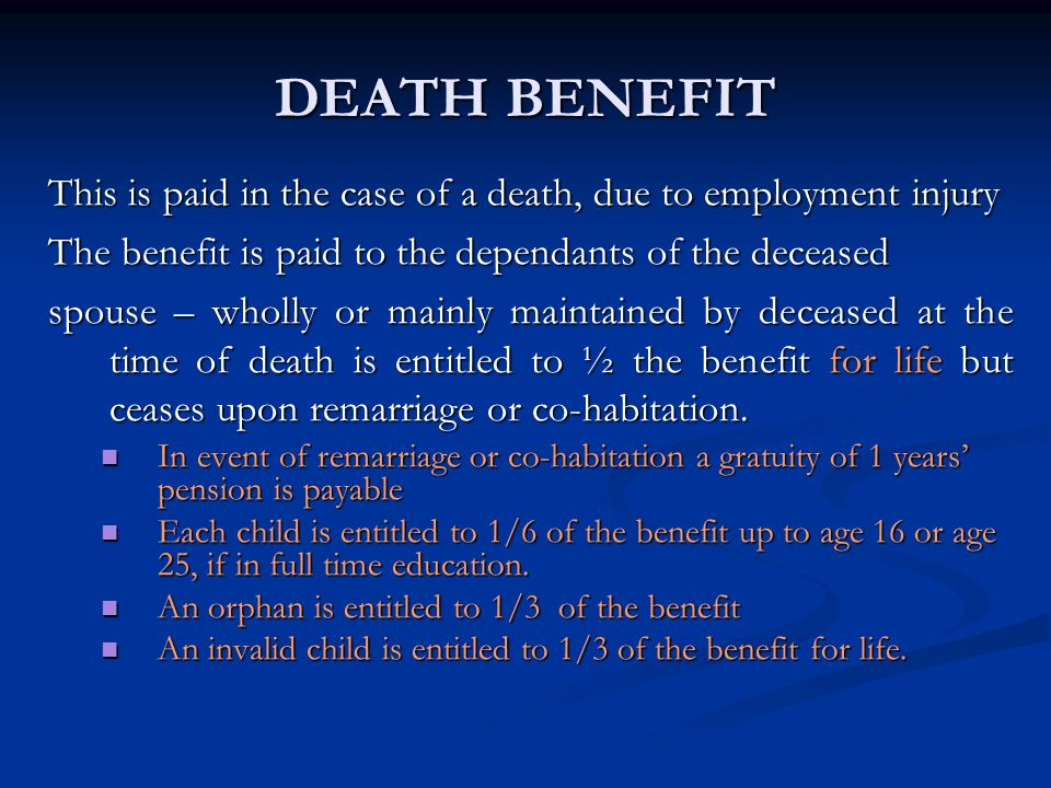 DEATH BENEFIT This is paid in the case of a death, due to employment injury The benefit is paid to the dependants of the deceased spouse – wholly or m