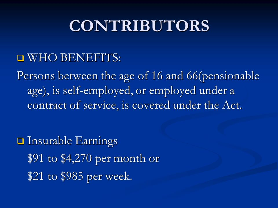 CONTRIBUTORS WHO BENEFITS: WHO BENEFITS: Persons between the age of 16 and 66(pensionable age), is self-employed, or employed under a contract of serv