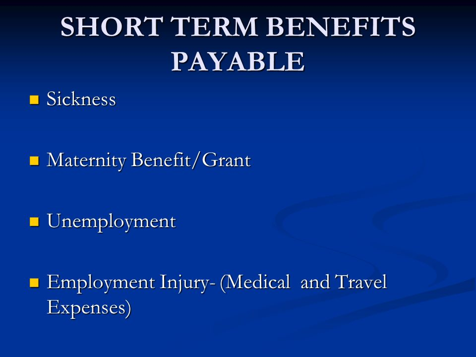 SHORT TERM BENEFITS PAYABLE Sickness Sickness Maternity Benefit/Grant Maternity Benefit/Grant Unemployment Unemployment Employment Injury-(Medical and
