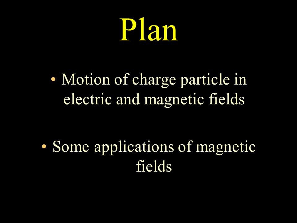 Plan Motion of charge particle in electric and magnetic fields Some applications of magnetic fields