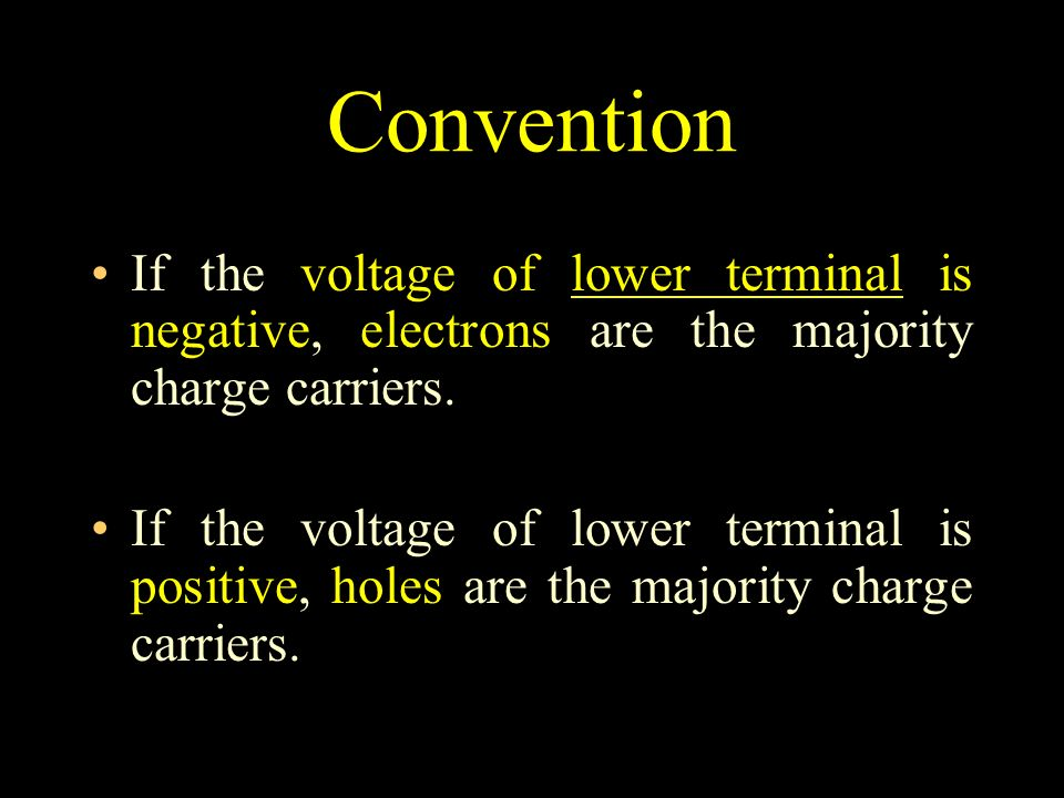 Convention If the voltage of lower terminal is negative, electrons are the majority charge carriers.