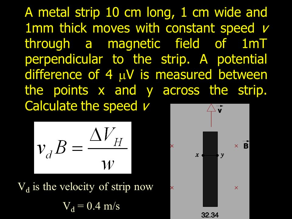 A metal strip 10 cm long, 1 cm wide and 1mm thick moves with constant speed v through a magnetic field of 1mT perpendicular to the strip.