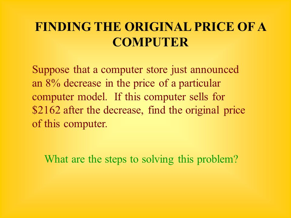 FINDING THE ORIGINAL PRICE OF A COMPUTER Suppose that a computer store just announced an 8% decrease in the price of a particular computer model. If t
