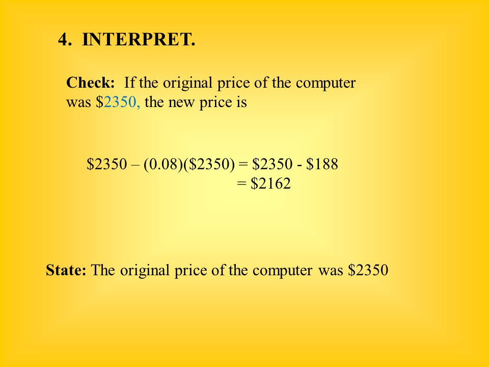 4. INTERPRET. Check: If the original price of the computer was $2350, the new price is $2350 – (0.08)($2350) = $2350 - $188 = $2162 State: The origina