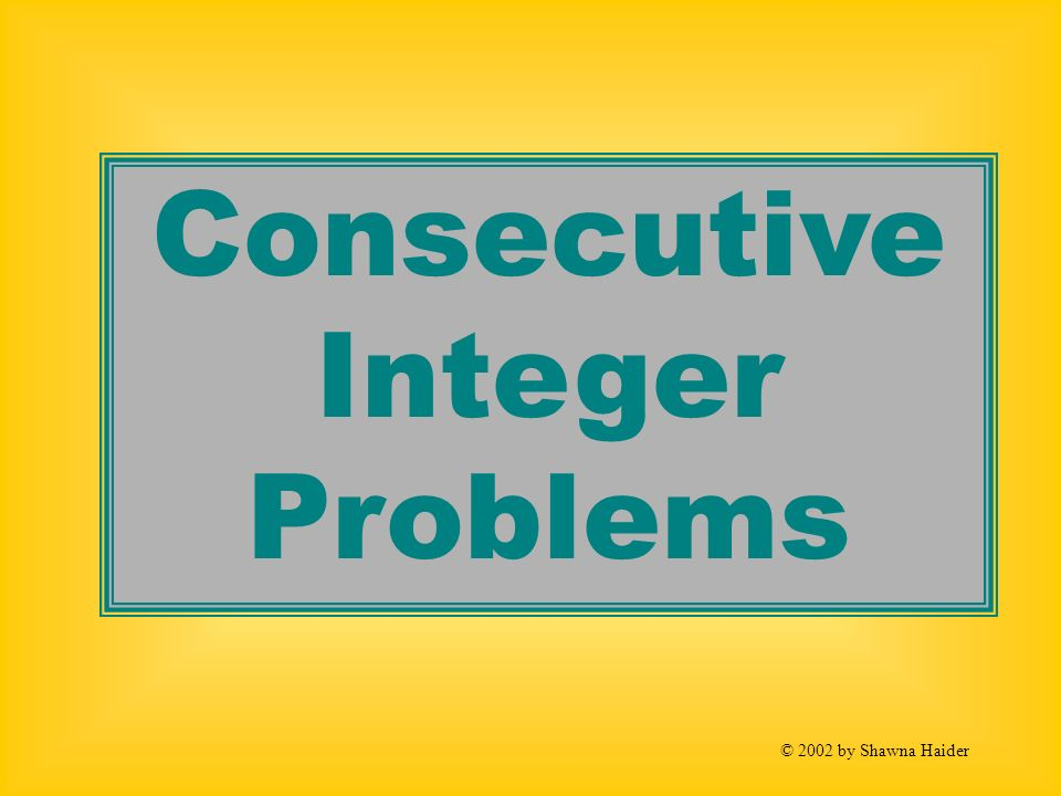 Consecutive Integer Problems © 2002 by Shawna Haider