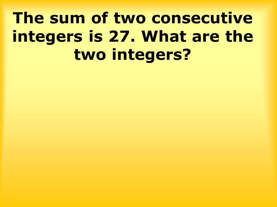 The sum of two consecutive integers is 27. What are the two integers?