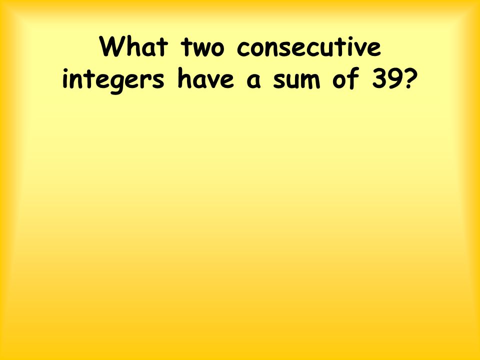 What two consecutive integers have a sum of 39?