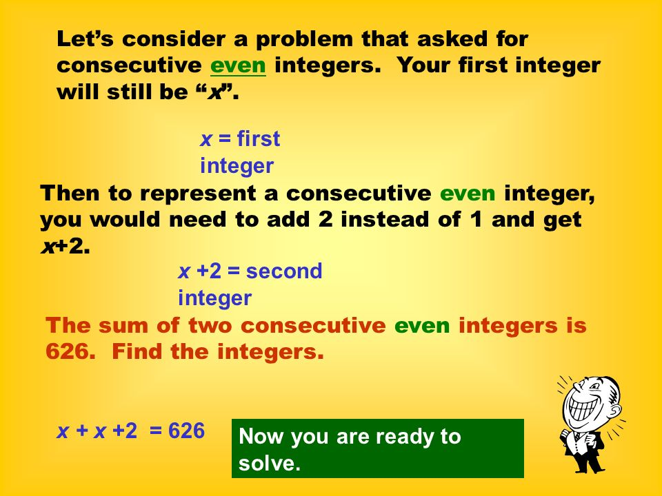 Lets consider a problem that asked for consecutive even integers. Your first integer will still be x. x = first integer Then to represent a consecutiv