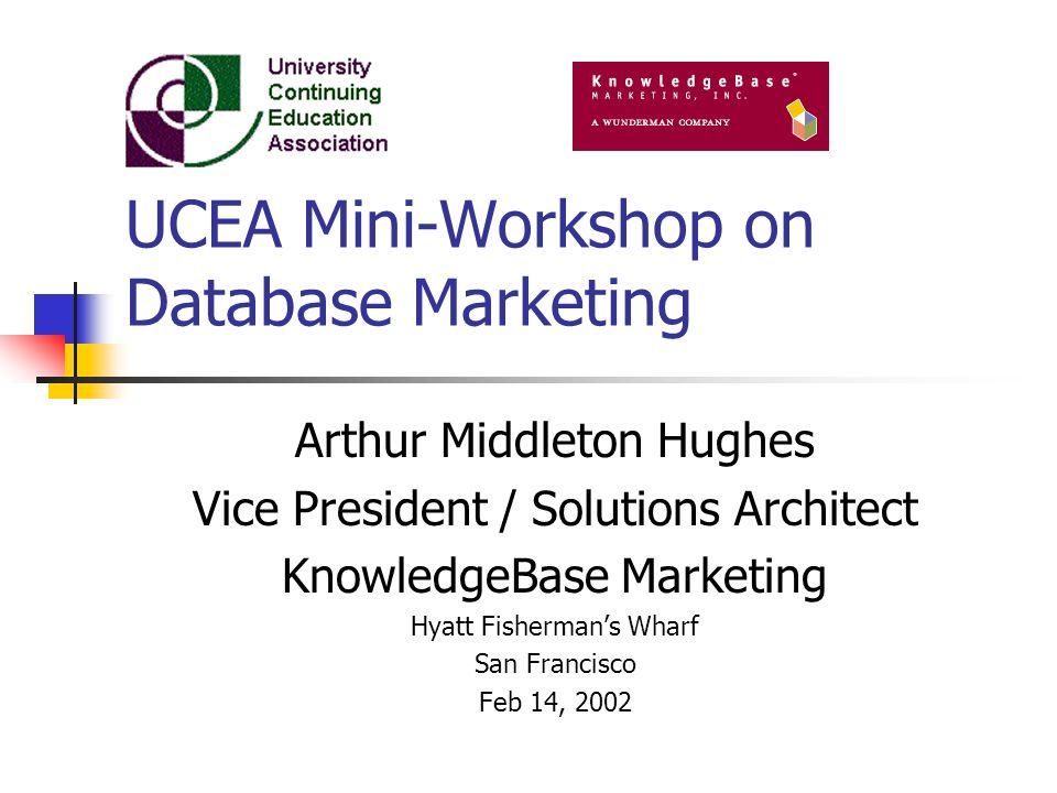 UCEA Mini-Workshop on Database Marketing Arthur Middleton Hughes Vice President / Solutions Architect KnowledgeBase Marketing Hyatt Fishermans Wharf S