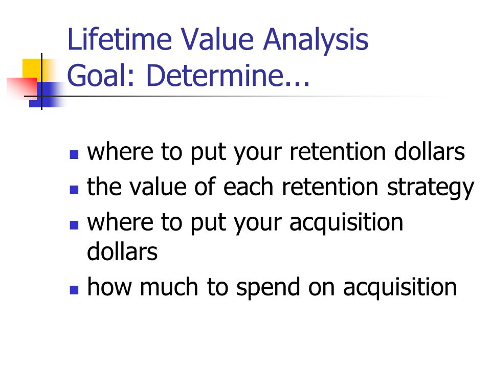 Lifetime Value Analysis Goal: Determine... where to put your retention dollars the value of each retention strategy where to put your acquisition doll