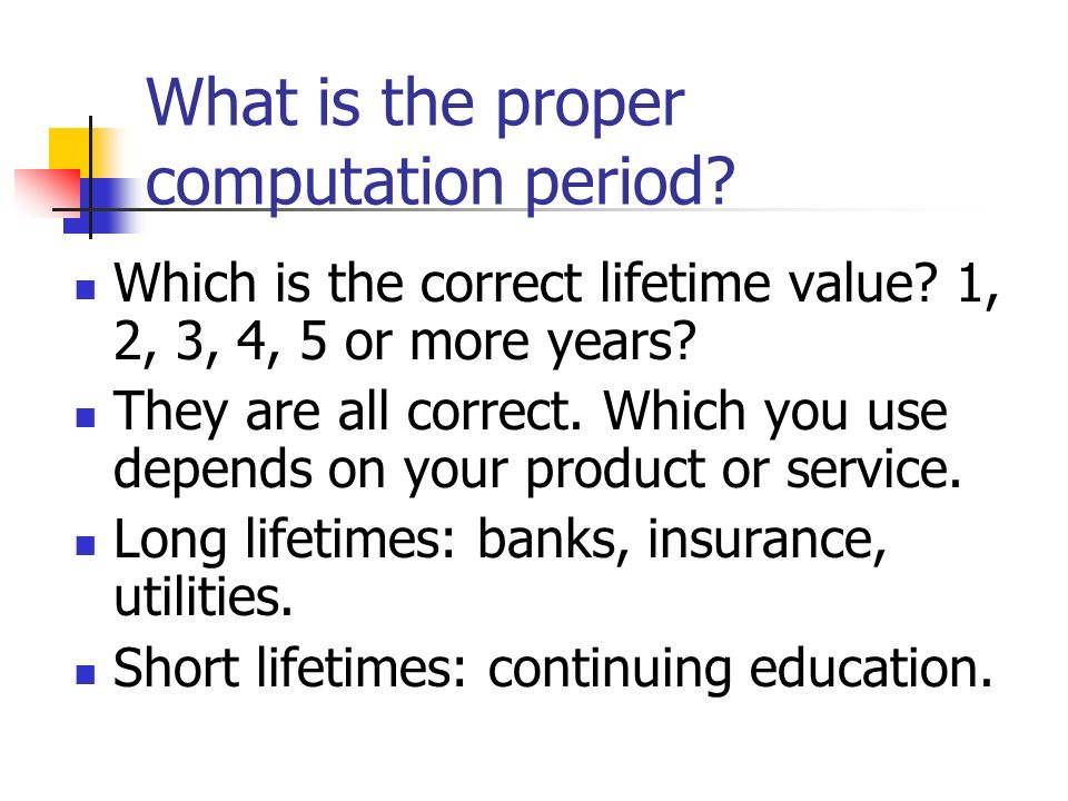 What is the proper computation period? Which is the correct lifetime value? 1, 2, 3, 4, 5 or more years? They are all correct. Which you use depends o