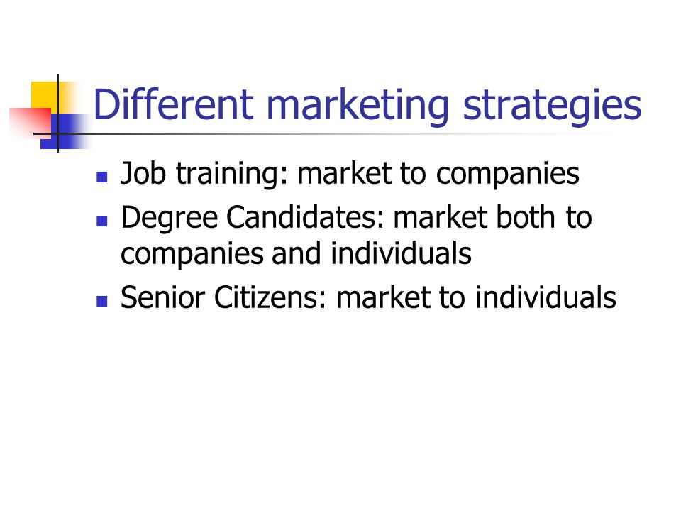 Different marketing strategies Job training: market to companies Degree Candidates: market both to companies and individuals Senior Citizens: market t