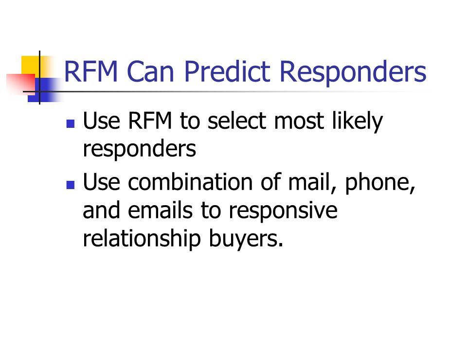 RFM Can Predict Responders Use RFM to select most likely responders Use combination of mail, phone, and emails to responsive relationship buyers.
