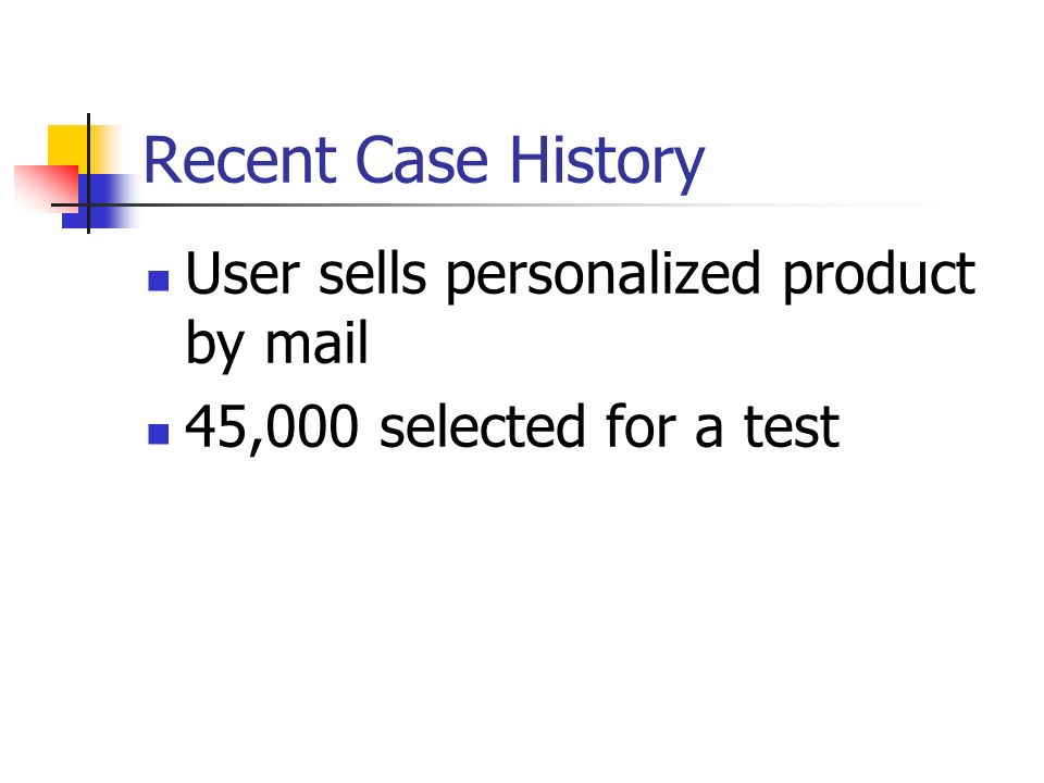 Recent Case History User sells personalized product by mail 45,000 selected for a test