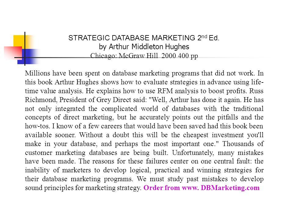 STRATEGIC DATABASE MARKETING 2 nd Ed. by Arthur Middleton Hughes Chicago: McGraw Hill 2000 400 pp Millions have been spent on database marketing prog