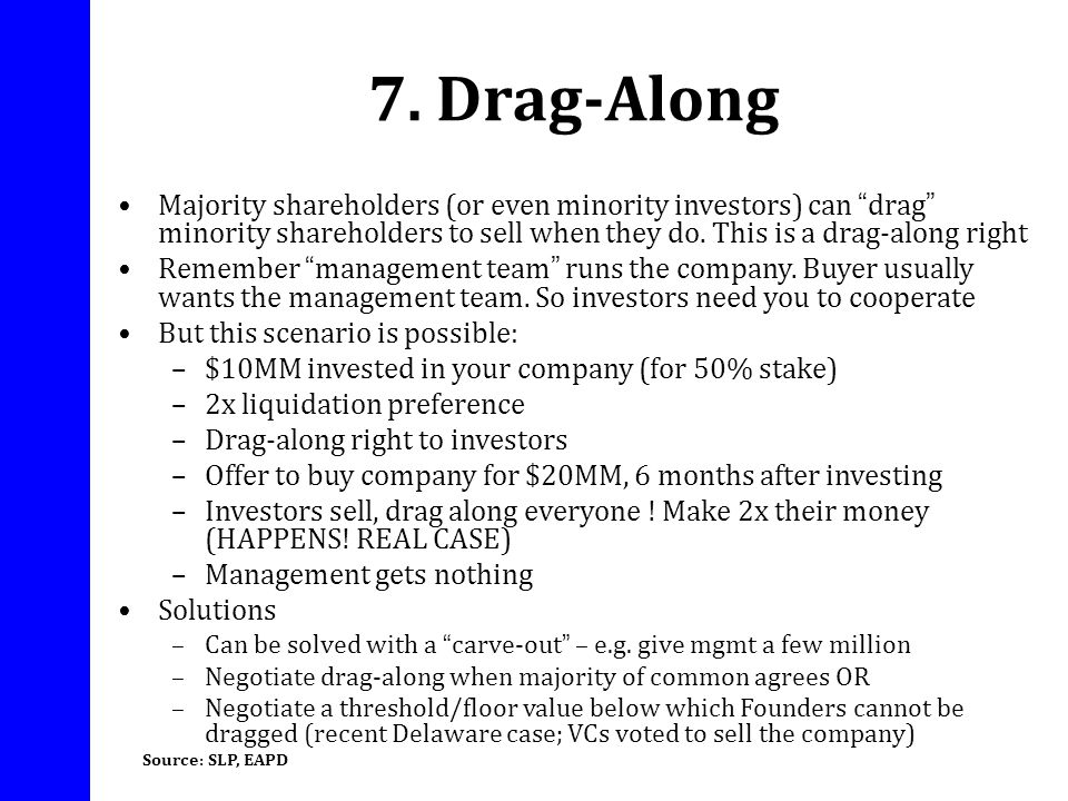 7. Drag-Along Majority shareholders (or even minority investors) can drag minority shareholders to sell when they do. This is a drag-along right Remem