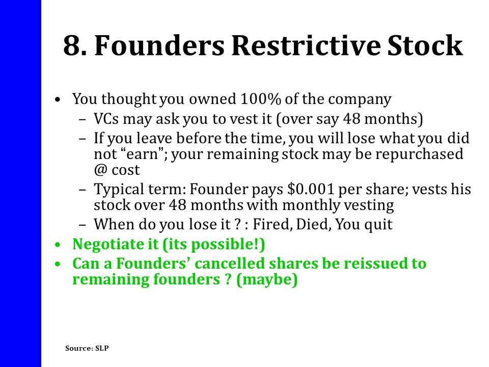 8. Founders Restrictive Stock You thought you owned 100% of the company –VCs may ask you to vest it (over say 48 months) –If you leave before the time