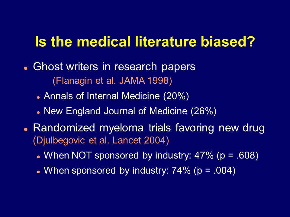 Is the medical literature biased? Ghost writers in research papers (Flanagin et al. JAMA 1998) Annals of Internal Medicine (20%) New England Journal o