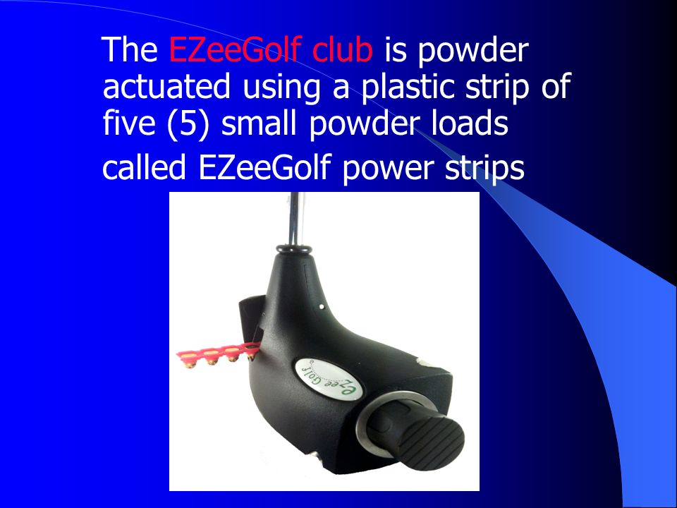 The EZeeGolf club is powder actuated using a plastic strip of five (5) small powder loads called EZeeGolf power strips