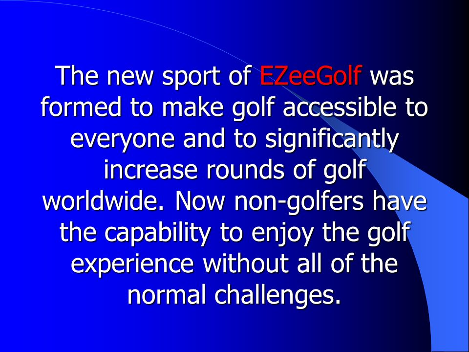 The new sport of EZeeGolf was formed to make golf accessible to everyone and to significantly increase rounds of golf worldwide.