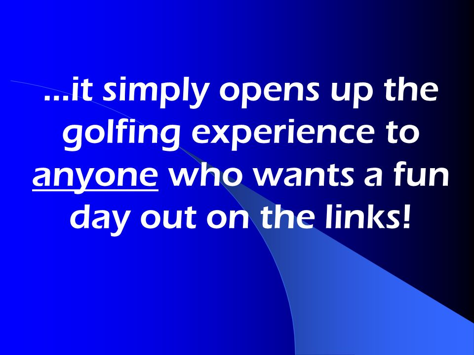 …it simply opens up the golfing experience to anyone who wants a fun day out on the links!