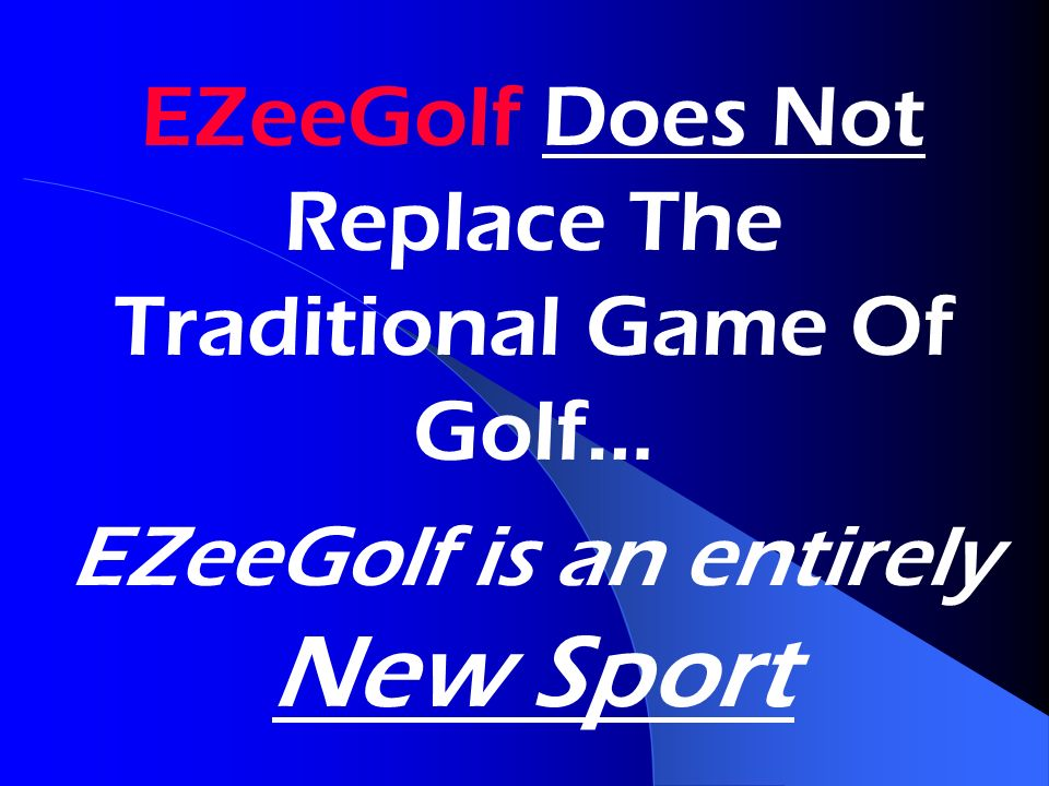 EZeeGolf Does Not Replace The Traditional Game Of Golf… EZeeGolf is an entirely New Sport