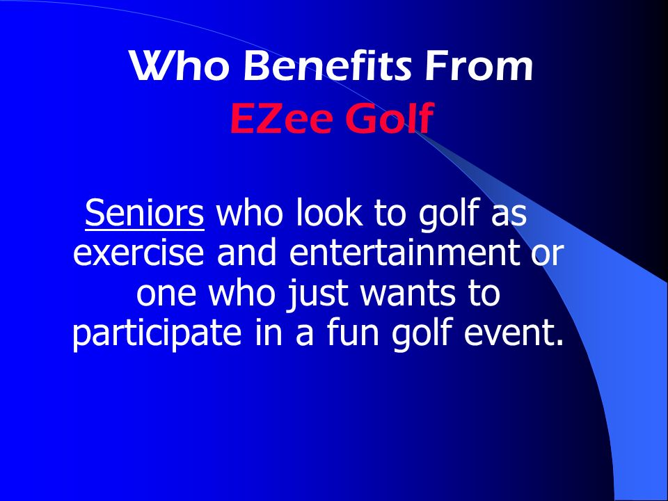 Who Benefits From EZee Golf Seniors who look to golf as exercise and entertainment or one who just wants to participate in a fun golf event.