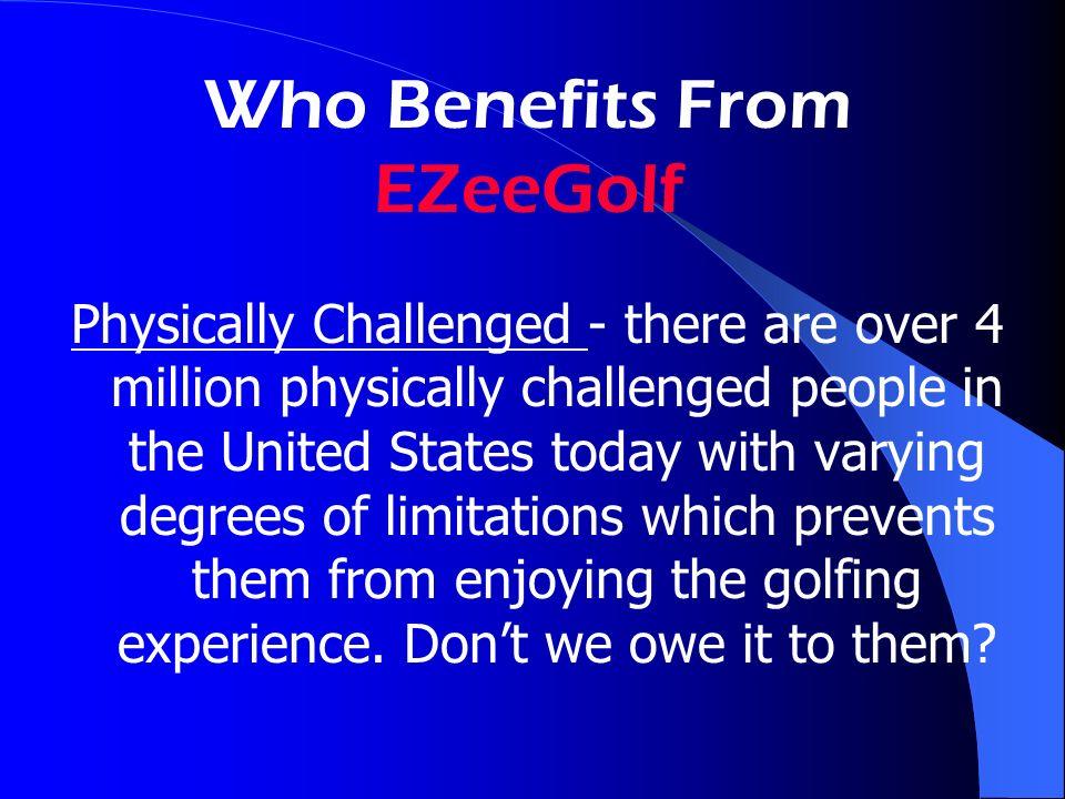 Who Benefits From EZeeGolf Physically Challenged - there are over 4 million physically challenged people in the United States today with varying degrees of limitations which prevents them from enjoying the golfing experience.