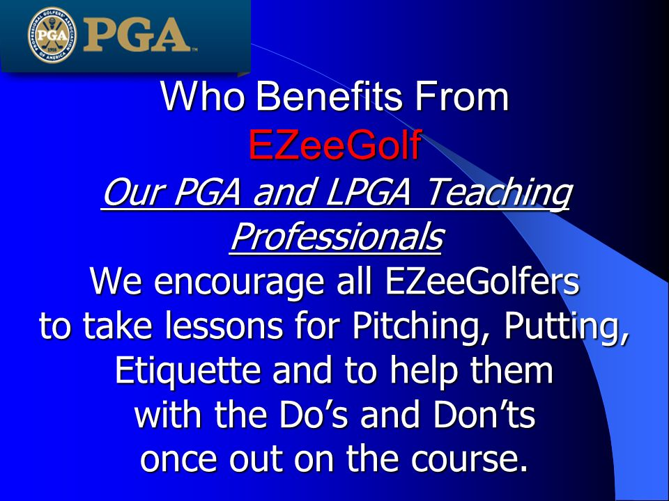 Who Benefits From EZeeGolf Our PGA and LPGA Teaching Professionals We encourage all EZeeGolfers to take lessons for Pitching, Putting, Etiquette and to help them with the Dos and Donts once out on the course.