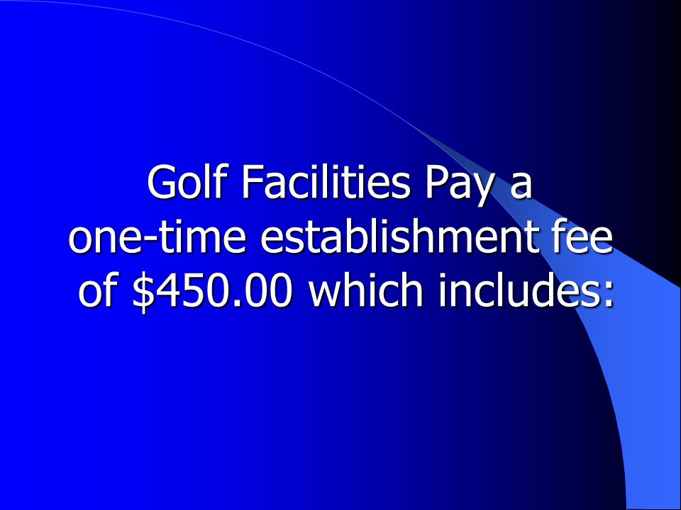 Golf Facilities Pay a one-time establishment fee of $450.00 which includes: