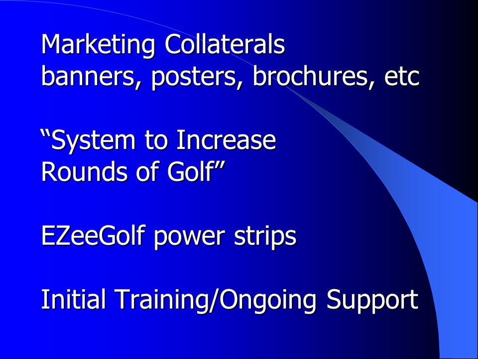 Marketing Collaterals banners, posters, brochures, etc System to Increase Rounds of Golf EZeeGolf power strips Initial Training/Ongoing Support
