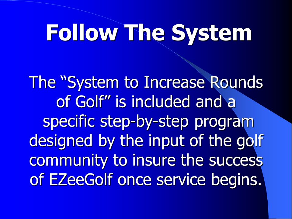 Follow The System The System to Increase Rounds of Golf is included and a specific step-by-step program designed by the input of the golf community to insure the success of EZeeGolf once service begins.
