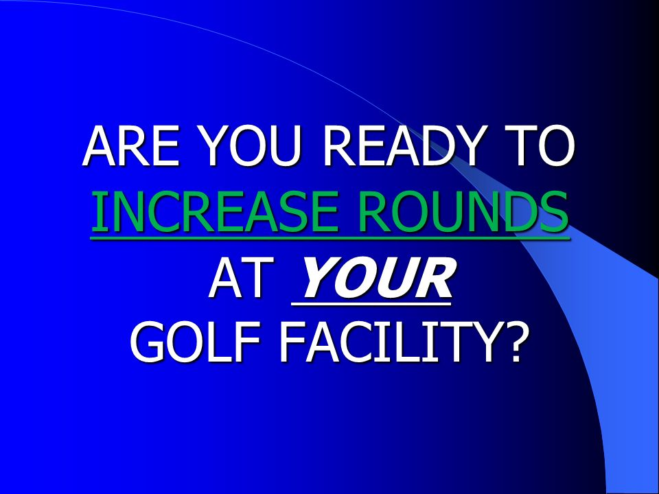 ARE YOU READY TO INCREASE ROUNDS AT YOUR GOLF FACILITY?