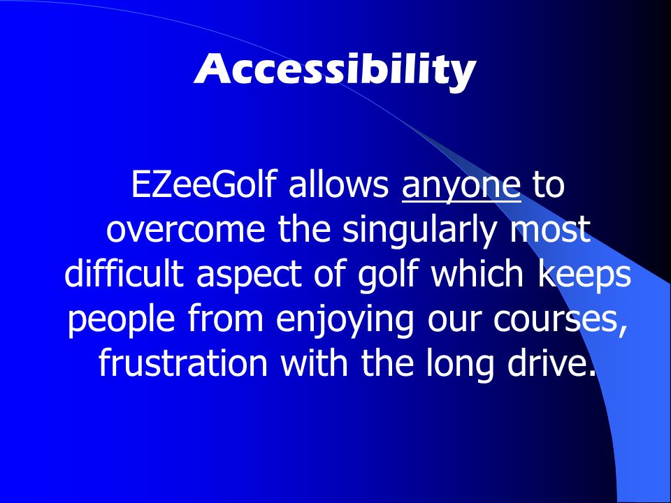 Accessibility EZeeGolf allows anyone to overcome the singularly most difficult aspect of golf which keeps people from enjoying our courses, frustration with the long drive.