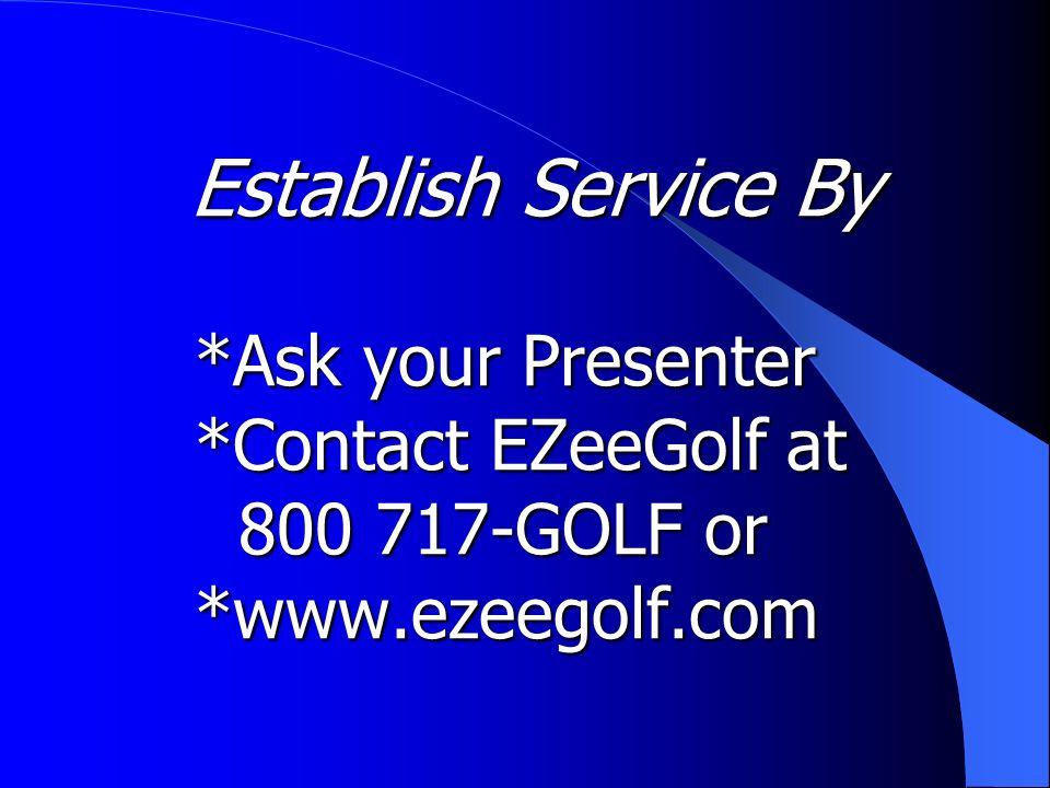 Establish Service By *Ask your Presenter *Contact EZeeGolf at 800 717-GOLF or *www.ezeegolf.com Establish Service By *Ask your Presenter *Contact EZeeGolf at 800 717-GOLF or *www.ezeegolf.com
