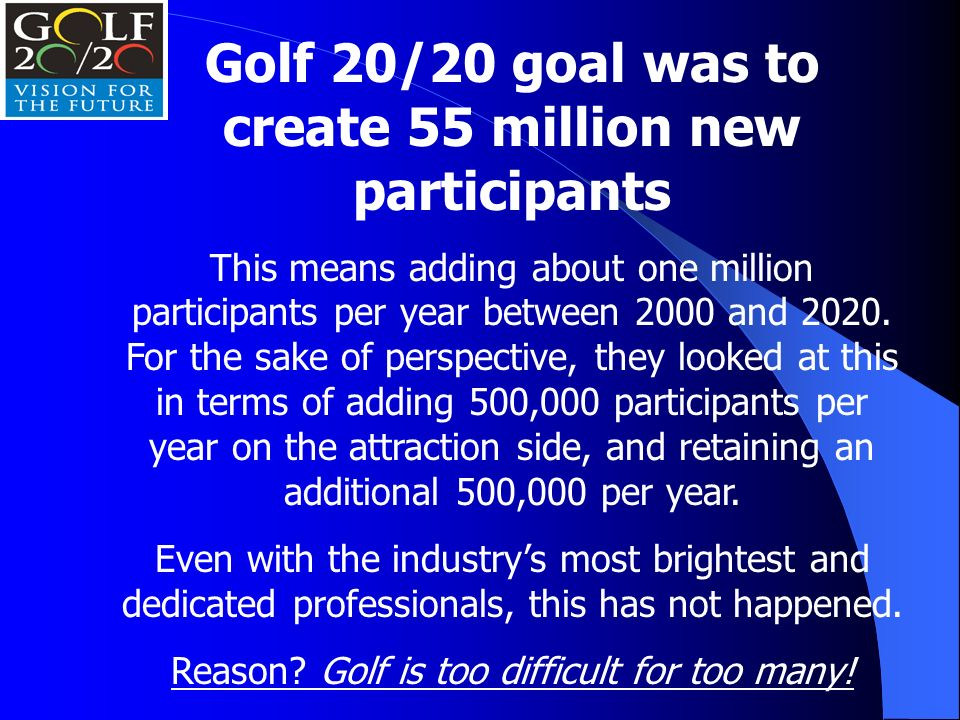 Golf 20/20 goal was to create 55 million new participants This means adding about one million participants per year between 2000 and 2020.