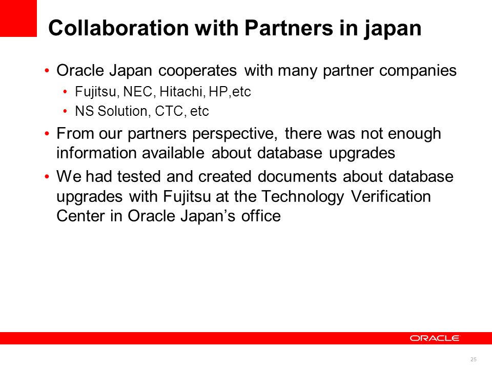 25 Collaboration with Partners in japan Oracle Japan cooperates with many partner companies Fujitsu, NEC, Hitachi, HP,etc NS Solution, CTC, etc From o
