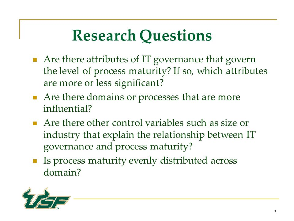 3 Research Questions Are there attributes of IT governance that govern the level of process maturity.