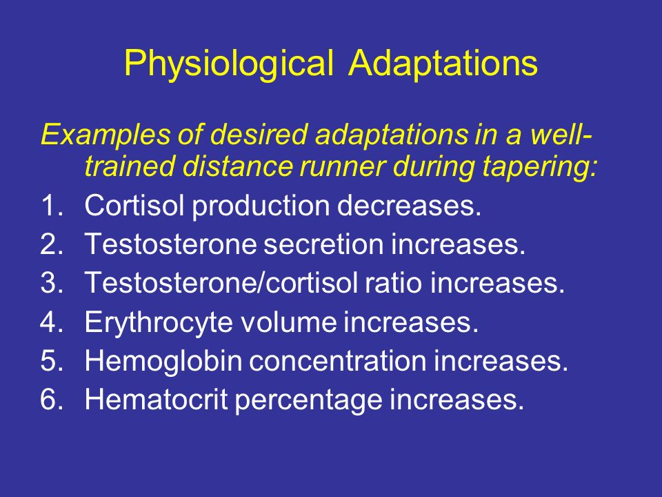 Physiological Adaptations Examples of desired adaptations in a well- trained distance runner during tapering: 1.Cortisol production decreases. 2.Testo