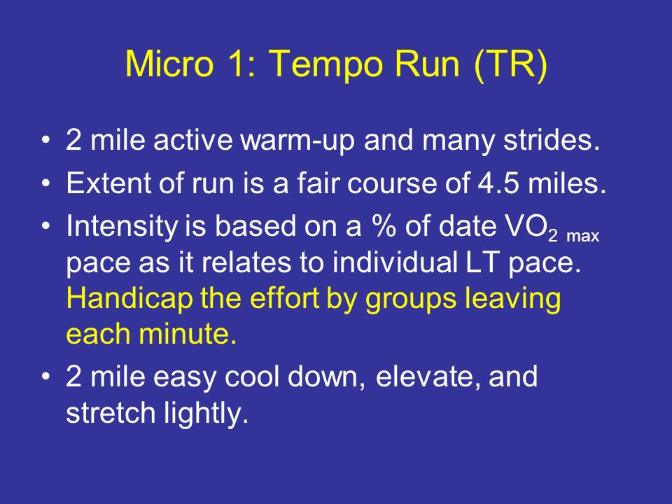 Micro 1: Tempo Run (TR) 2 mile active warm-up and many strides. Extent of run is a fair course of 4.5 miles. Intensity is based on a % of date VO 2 ma