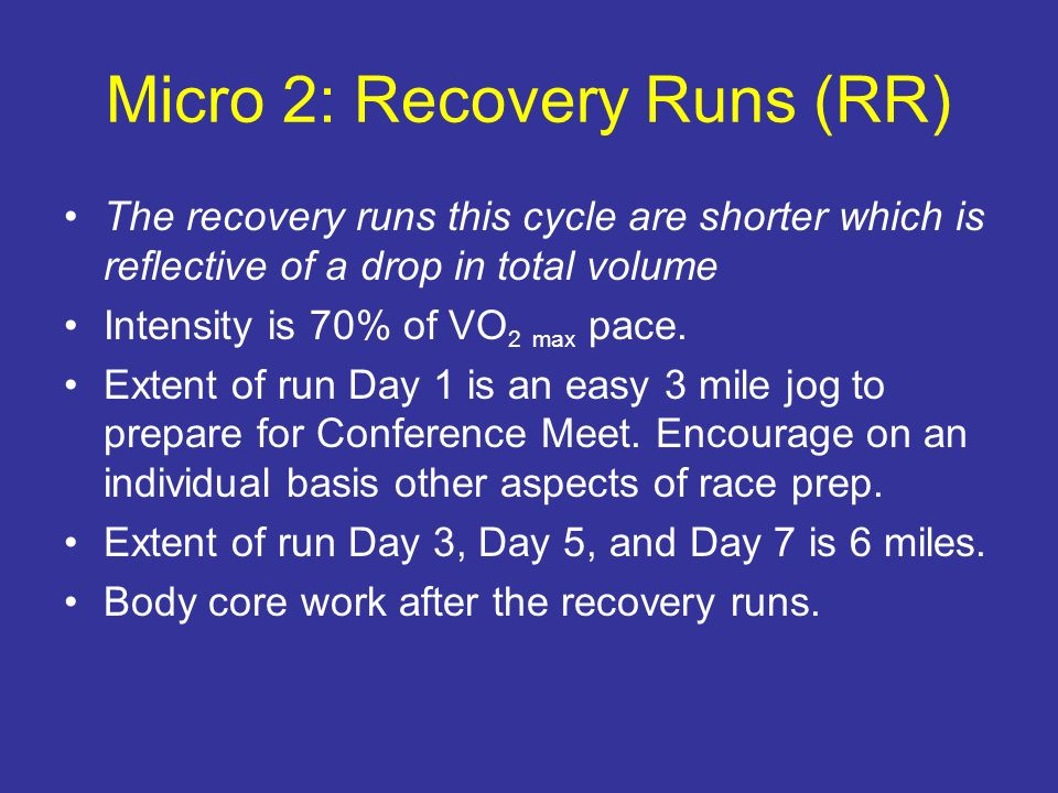 Micro 2: Recovery Runs (RR) The recovery runs this cycle are shorter which is reflective of a drop in total volume Intensity is 70% of VO 2 max pace.